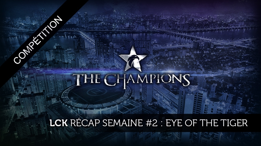 LCK récap semaine # 2 : the eye of the tiger !